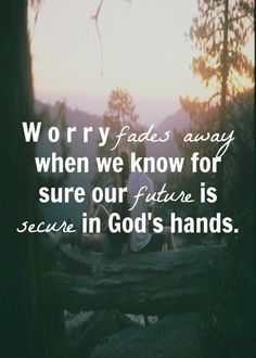 Worry fades once you understand that God will never fail you or let you go. You are in the palm of His hands.