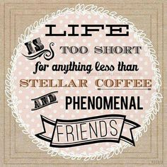 Life is too short for anything less than stellar coffee and phenomenal friends.