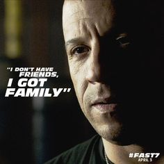 I don't have friends, I got family.' - Fast & Furious! My favourite film!