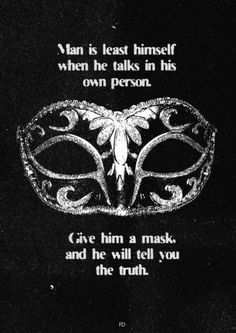 """ Man is least himself when he talks in his own person. Give him a mask, and he will tell you the truth. "" ( Oscar Wilde )"