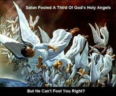 Satan fooled a third of God's Holy Angels. But, he can't fool you right?