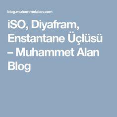 iSO, Diyafram, Enstantane Üçlüsü – Muhammet Alan Blog