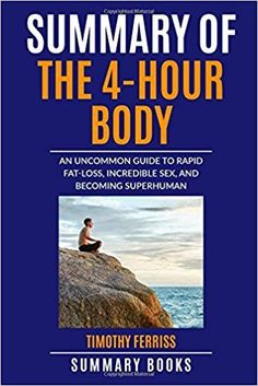 Summary Of The 4-Hour Body: An Uncommon Guide to Rapid Fat-Loss, Incredible Sex, and Becoming Superhuman: Summary Books- read book summaries to understand the key points of non fiction books in minutes rather than hours.