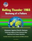 Read Online Rolling Thunder 1965: Anatomy of a Failure - Airpower Against North Vietnam Enduring Enigma of the Vietnam War American Air Power Doctrine President Johnson's Target Selection and Military Distrust.