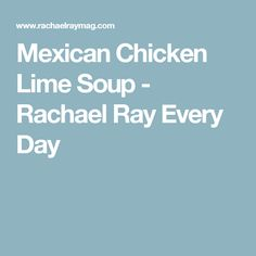 Mexican Chicken Lime Soup - Rachael Ray Every Day