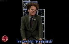 Dr. Steve Brule HOW COME I DON'T HAVE ANY FRIENDS? GIF