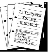 25 Prayers for My Husband I pray… 1. that he continues to grow spiritually through the disciplines of Bible study, prayer, and quiet times. (Proverbs 4:23) 2. that his relationship with God will bear much fruit in his life, and that he will be a man who seeks wisdom and understanding. (Proverbs 3:7, Psalm 112:1) 3. that he would walk humbly with God, and would always be convicted