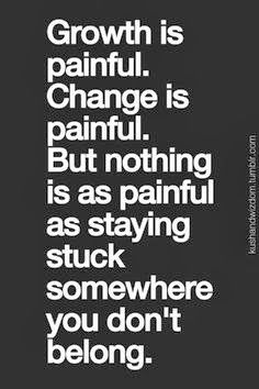 But nothing is as painful as staying stuch somewhere you don't belong