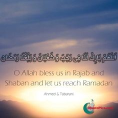 A dua to make in Shaban for blessings in the month of Rajab and Shaban and to reach the blessings and mercy of Ramadan. Related by Ahmed and Tabarani.
