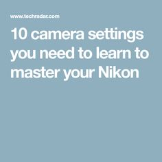 10 camera settings you need to learn to master your Nikon