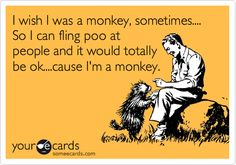 I wish I was a monkey, sometimes.... So I can fling poo at people and it would totally be ok....cause I'm a monkey.