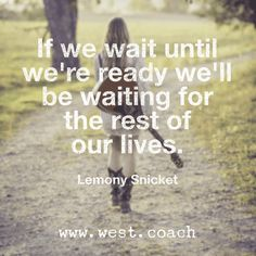 INSPIRATION - EILEEN WEST LIFE COACH | If we wait until we're ready, we'll be waiting for the rest of our lives. - Lemony Snicket | Life Coach, Eileen West Life Coach, inspiration, inspirational quotes, motivation, motivational quotes, quotes, daily quotes, self improvement, personal growth, live your best life, freedom, Lemony Snicket, Lemony Snicket quotes