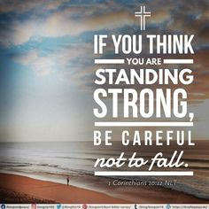 If you think you are standing strong, be careful not to fall. 1 Corinthians 10:12 NLT