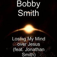 Losing My Mind Over Jesus Bobby Smith http://www.amazon.com/Losing-Jesus-feat-Jonathan-Smith/dp/B00FGF97ZS/ref=sr_1_1?s=dmusic&ie=UTF8&sr=1-1&keywords=losing+my+mind+bobby+smith