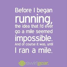 Running Matters #55: Before I began running, the idea that I'd ever go a mile seemed impossible. And of course it was, until I ran a mile.