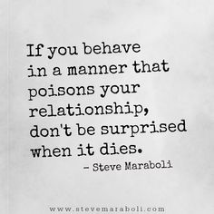 If you behave in a manner that poisons your relationship, don't be surprised when it dies. - Steve Maraboli