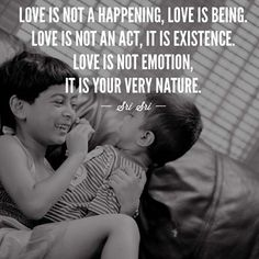 LOVE IS NOT A HAPPENING, LOVE IS BEING, LOVE IS NOT AN ACT, IT IS EXISTENCE, LOVE IS NOT EMOTION, IT IS YOUR VERY NATURE - SRI SRI