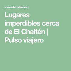Lugares imperdibles cerca de El Chalt�n | Pulso viajero