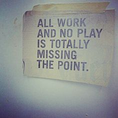 all work and no play is totally missing the point.