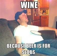 WINE... because beer is for slobs.