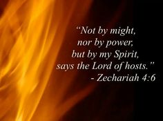 """So he answered and said to me: This is the word of the LORD to Zerubbabel: Not by might nor by power, but by My Spirit, says the LORD of hosts."" ~ Zechariah 4:6 (Ask God to fill you to overflowing with His Holy Spirit. Do all things by the power of the Spirit.)"