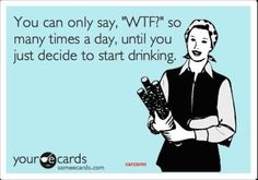 """You can only say, """"WTF?"""" so many times a day, until you just decide to start drinking."""