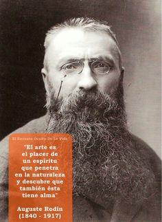 """"""" El arte es el placer de un espíritu que penetra en la naturaleza y descubre que ésta también tiene alma""""  Auguste Rodin ( 1840 - 1917 )"""
