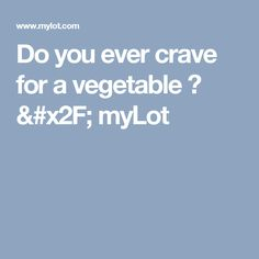 Do you ever crave for a vegetable ? / myLot