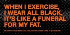 when i exercise i wear all black its like a funeral for my fat