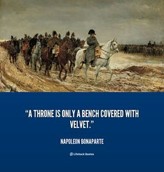 """A throne is only a bench covered with velvet."" - Napoleon Bonaparte #quote #lifehack #napoleonbonaparte"