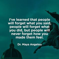 """""""I've learned that people will forget what you said, people will forget what you…"""