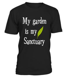 # My Garden is My Sanctuary Gardening Love .  Gardeners know that it's hard to explain the wonder and excitement of gardening to outsiders. This shirt is perfect if you're a horticulturist, gardener, plant-lover, horticulture expert, planter, or farmer.    Wear this awesome tee the next time you're at your garden, micro-farm, vertical garden, horticulture convention, farmer's market, or outdoor supply store. It's perfect to sport while gardening, tending plants, sowing seeds, trimming…