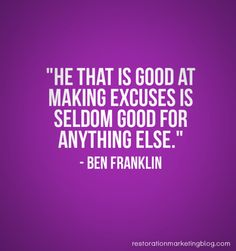 """""""He that is good at making excuses is seldom good for anything else."""" - Ben Franklin"""