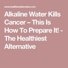 Alkaline Water Kills Cancer – This Is How To Prepare It! - The Healthiest Alternative
