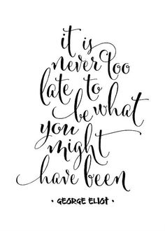 It's never too late to be what you might have been. — George Eliot | Unleash