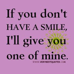 SMILE-QUOTES-uplifting-quotes-If-you-dont-have-a-smile-Ill-give-you-one-of-mine..jpg (500×500)