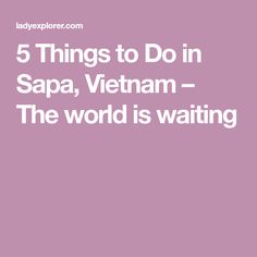 5 Things to Do in Sapa, Vietnam – The world is waiting