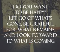 Do you want to be happy? Let go of what's gone, be grateful for what remains, and look forward to what is coming.