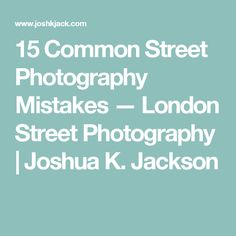 15 Common Street Photography Mistakes — London Street Photography | Joshua K. Jackson