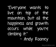 """""""Everyone wants to live on top of the mountain, but all the happiness and growth occurs while you're climbing it."""" — Andy Rooney"""