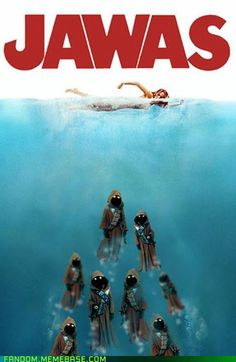 You're in the water, jawas in the water.