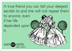 A true friend you can tell your deepest secrets to and she will not repeat them to anyone, even if her life depended upon it.