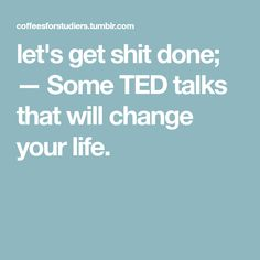 let's get shit done; — Some TED talks that will change your life.