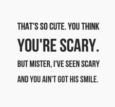 That's so cute. You think you're scary. But Mister, I've seen scary and you ain't got his smile.