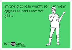 I'm trying to lose weight so I can wear leggings as pants and not tights.