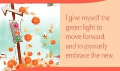 I give myself the green light to move forward, and joyously embrace the new.~ Louise L. Hay