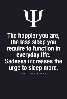 The happier you are, the less sleep you require to function in everyday life. Sadness increases the urge to sleep more. - I must be really happy!!