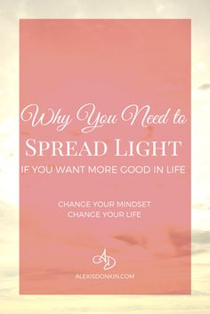 Why You Need to Spread Light (If you want more good in life) -  Change your mindset to one of gratitude and mindfulness to change your experience! Find out how in this post! Click to read more now or pin for later!