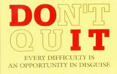Don't Quit. Every difficulty is an opportunity in disguise.