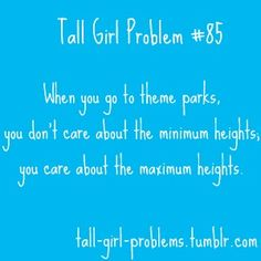 Until you've been told you're too tall for a ride, don't come complaining to me about being short